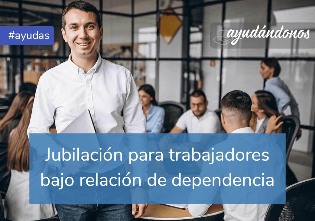 Jubilación para trabajadores bajo relación de dependencia
